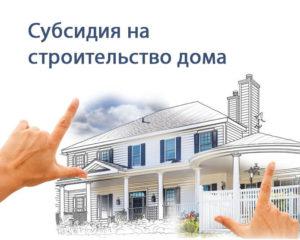 Как получить субсидию на строительство дома или покупку земельного участка в 2020 году?